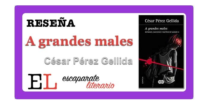Reseña: A grandes males (César Pérez Gellida)