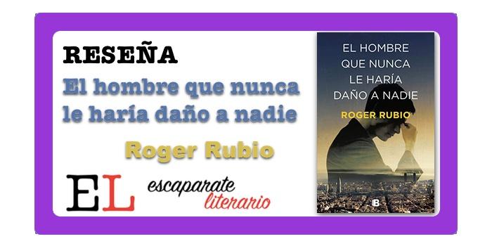 Reseña: El hombre que nunca le haría daño a nadie (Roger Rubio)