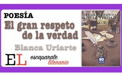 Reseña: El gran respeto de la verdad (Blanca Uriarte)